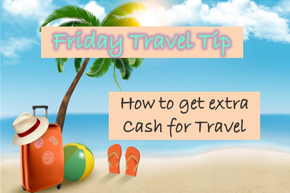 Friday Travel Tip – How to get extra cash for travel